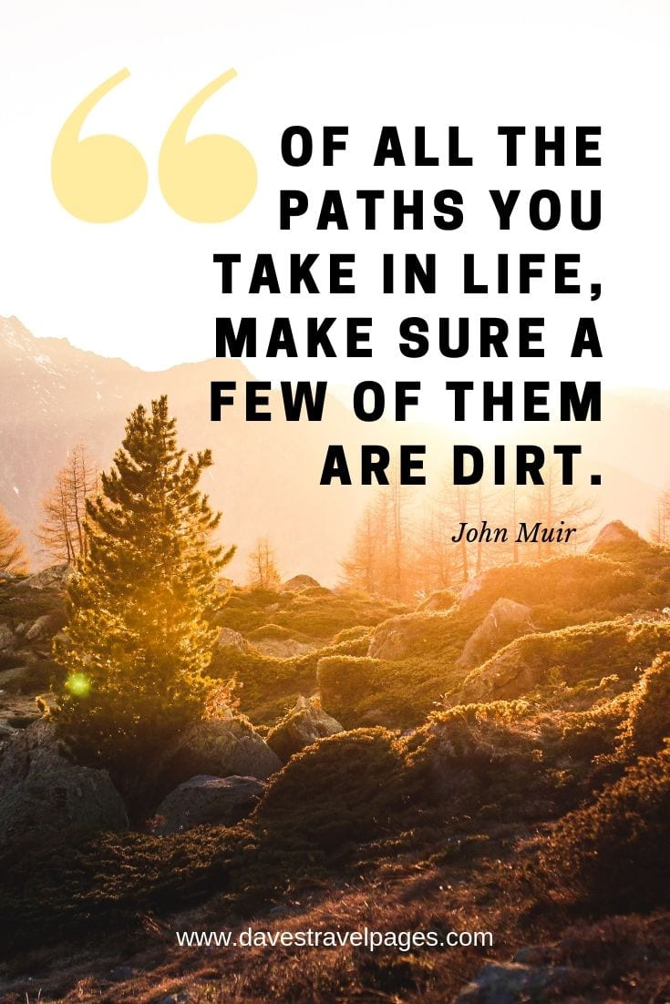 "Great Outdoors Quotes - ""Of all the paths you take in life, make sure a few of them are dirt."""