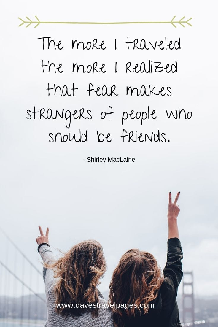 "Motivational quotes - ""The more I traveled the more I realized that fear makes strangers of people who should be friends."""