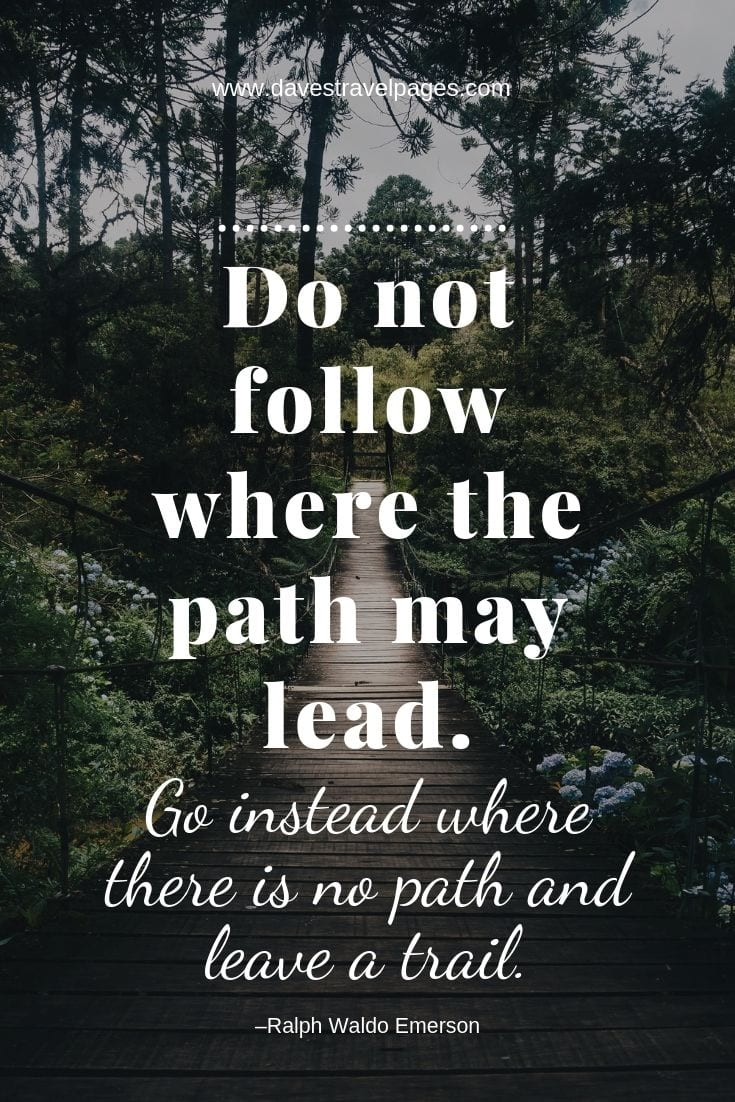 Leave a trail quotes - Do not follow where the path may lead. Go instead where there is no path and leave a trail.