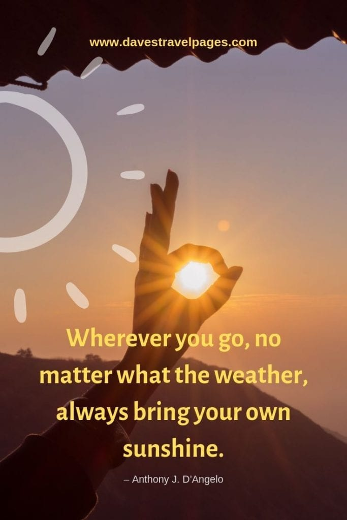 """Motivational Quotes - """"Wherever you go, no matter what the weather, always bring your own sunshine."""" – Anthony J. D'Angelo"""
