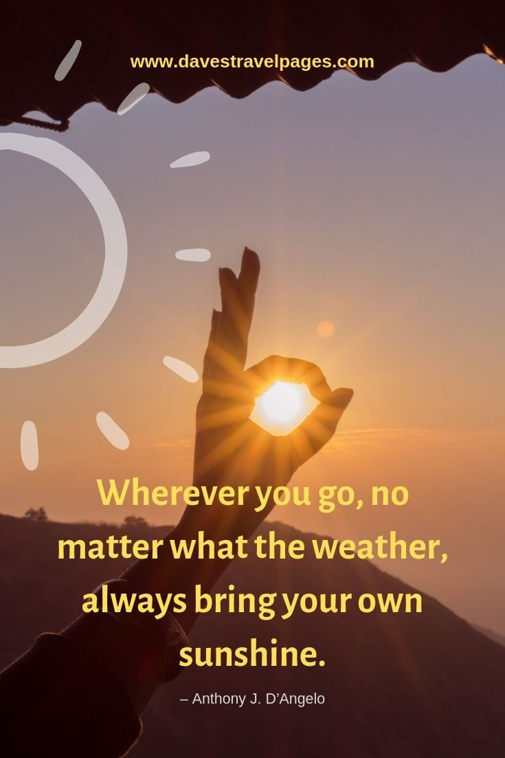 "Motivational Quotes - ""Wherever you go, no matter what the weather, always bring your own sunshine."" – Anthony J. D'Angelo"
