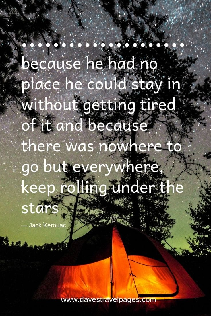 """""""because he had no place he could stay in without getting tired of it and because there was nowhere to go but everywhere, keep rolling under the stars..."""""""