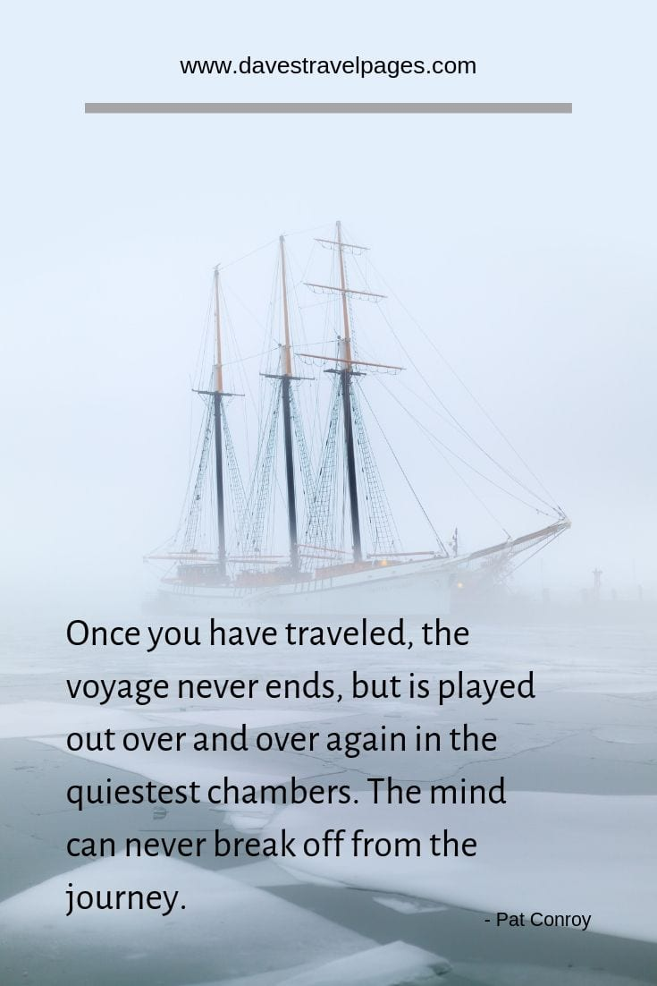 "Travel captions and sayings - ""Once you have traveled, the voyage never ends, but is played out over and over again in the quiestest chambers. The mind can never break off from the journey."""