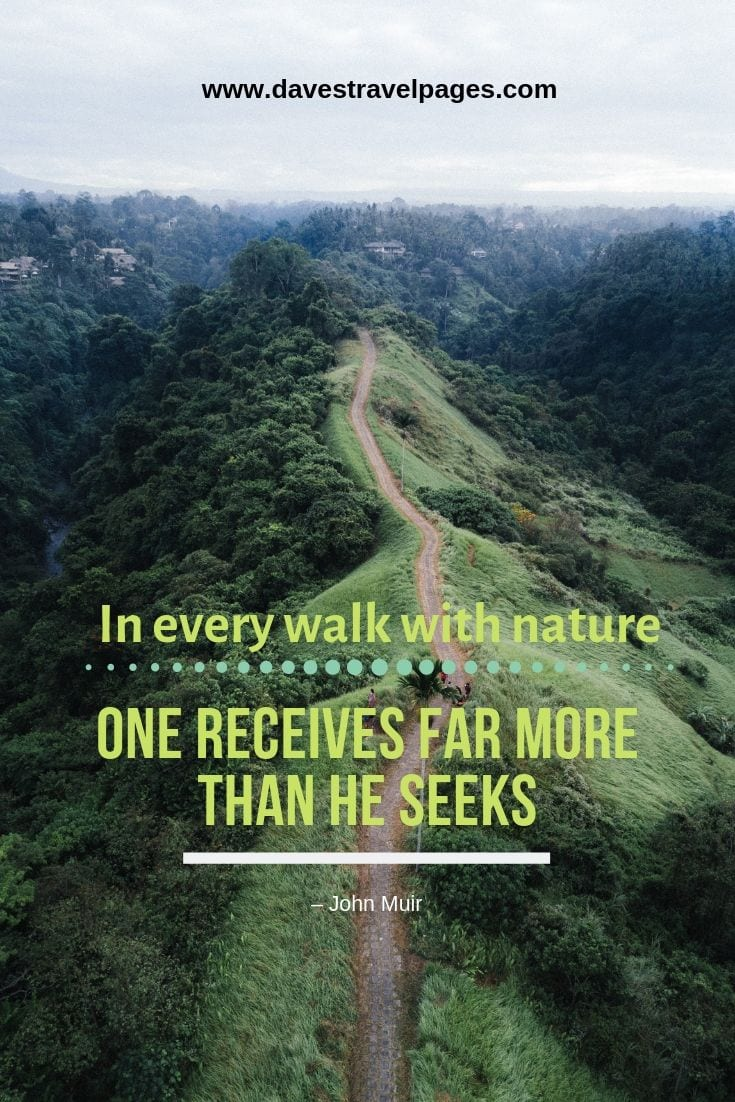 "Great quotes about walking in nature: ""In every walk with nature, one receives far more than he seeks."" – John Muir"