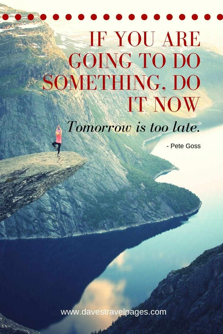 Inspiring Quotes - If you are going to do something, do it now. Tomorrow is too late.