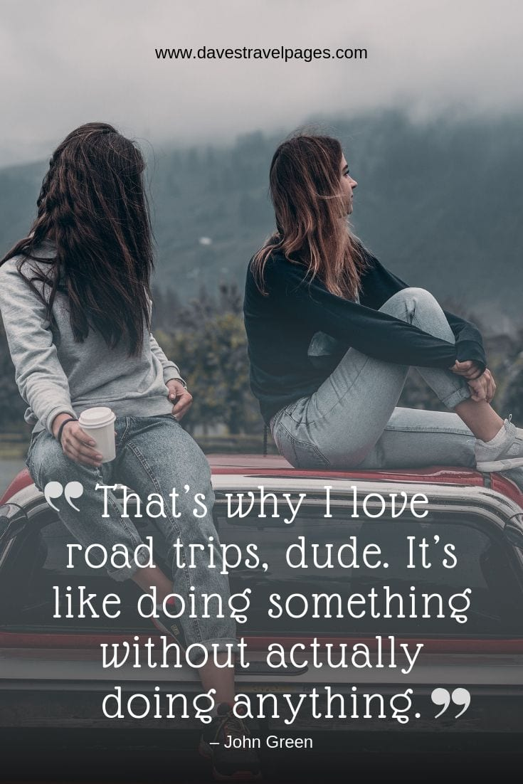 Quotes about road trips: That's why I love road trips, dude. It's like doing something without actually doing anything.