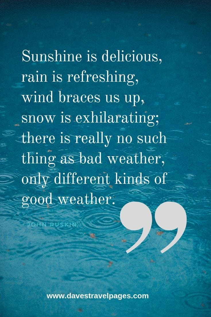"Weather Quotes - ""Sunshine is delicious, rain is refreshing, wind braces us up, snow is exhilarating; there is really no such thing as bad weather, only different kinds of good weather."" – John Ruskin"