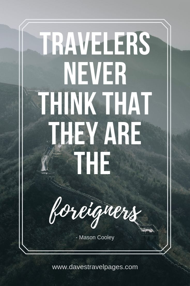 "Traveler's Quotes - ""Travelers never think that they are the foreigners."""