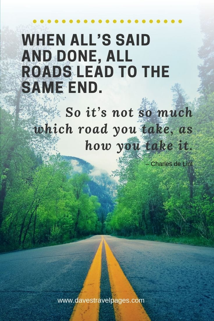 Take the road quote - When all's said and done, all roads lead to the same end. So it's not so much which road you take, as how you take it.