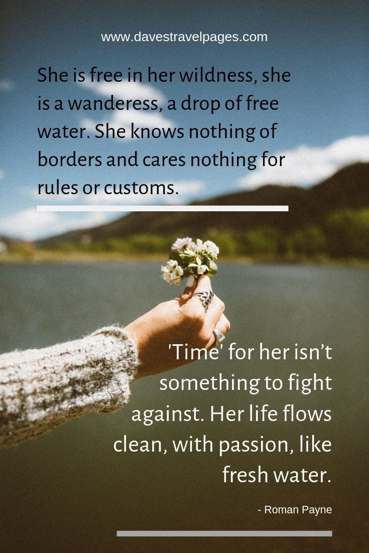 "Quotes about living - ""She is free in her wildness, she is a wanderess, a drop of free water. She knows nothing of borders and cares nothing for rules or customs. 'Time' for her isn't something to fight against. Her life flows clean, with passion, like fresh water."""