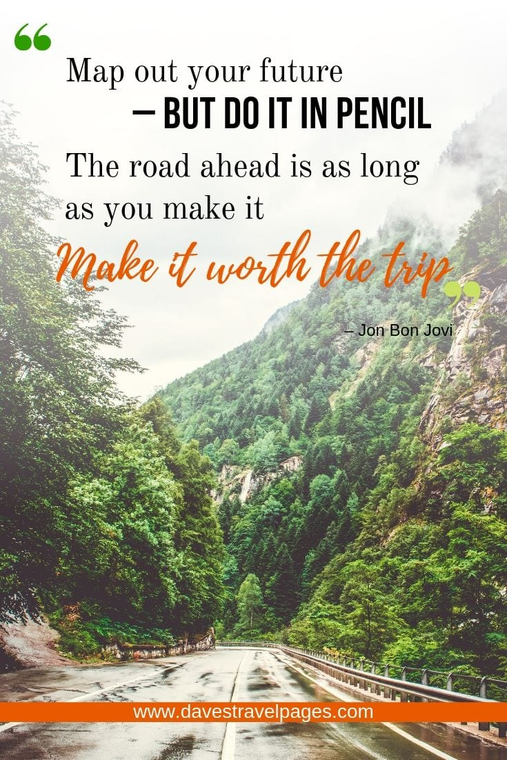 Trip Quotes - Map out your future – but do it in pencil. The road ahead is as long as you make it. Make it worth the trip.