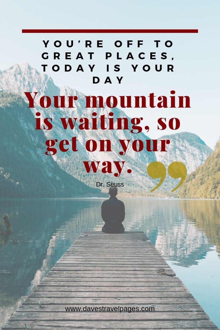 "Great adventure quotes - ""You're off to great places, today is your day. Your mountain is waiting, so get on your way."""""