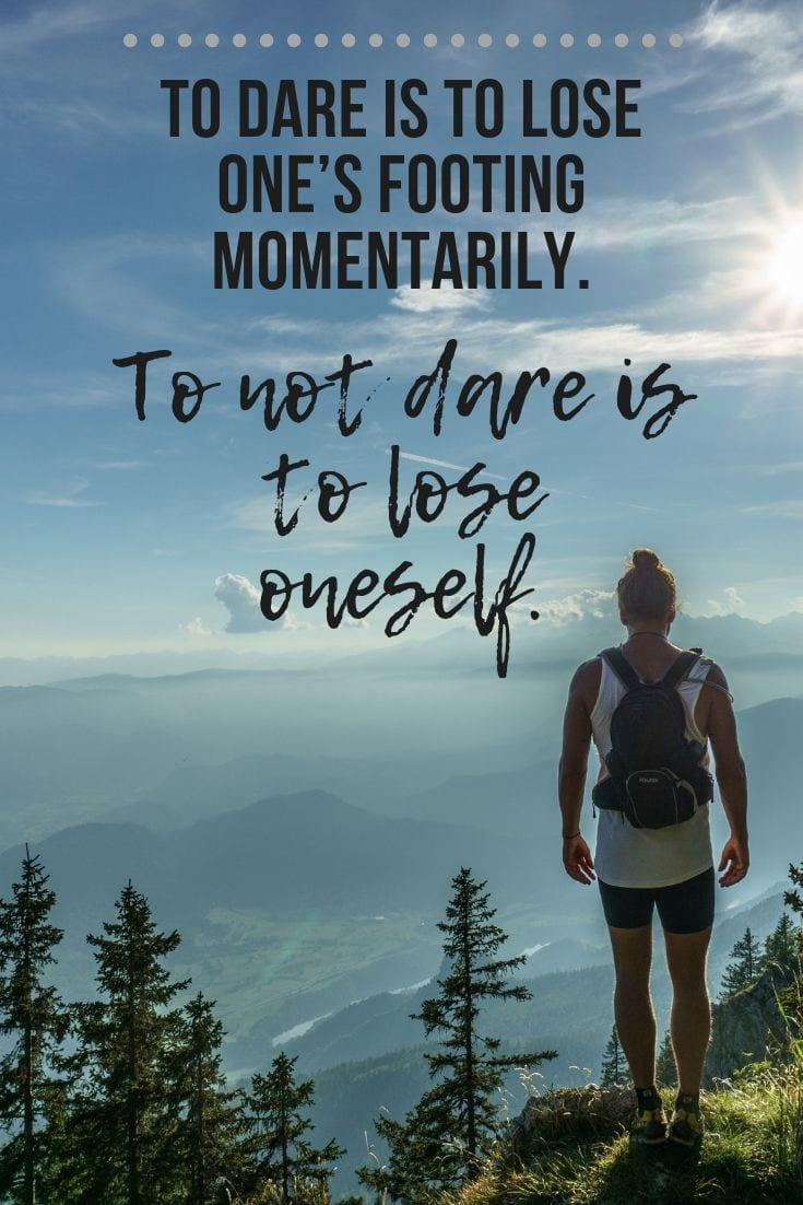 To dare is to lose one's footing momentarily. To not dare is to lose oneself.