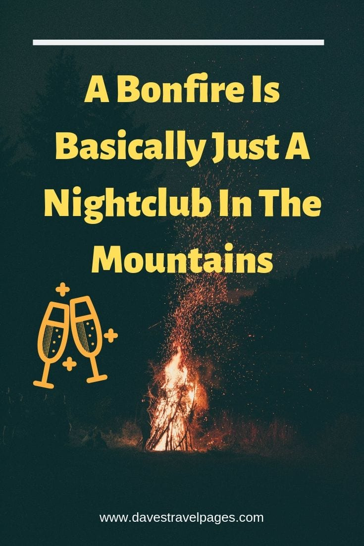 "Campfire Quotes - ""A Bonfire Is Basically Just A Nightclub In The Mountains"""