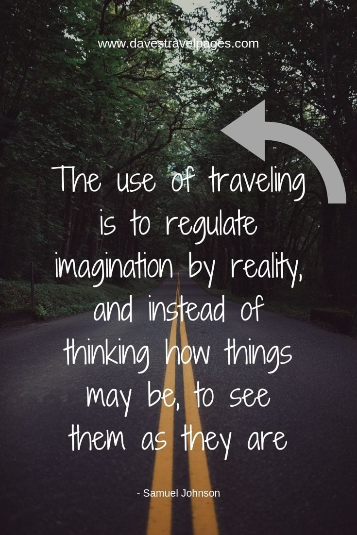 "Quotes about traveling - ""The use of traveling is to regulate imagination by reality, and instead of thinking how things may be, to see them as they are."""