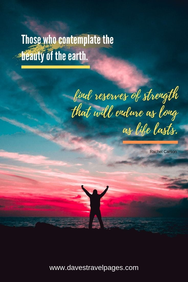 Outdoor Captions: Those who contemplate the beauty of the earth find reserves of strength that will endure as long as life lasts.