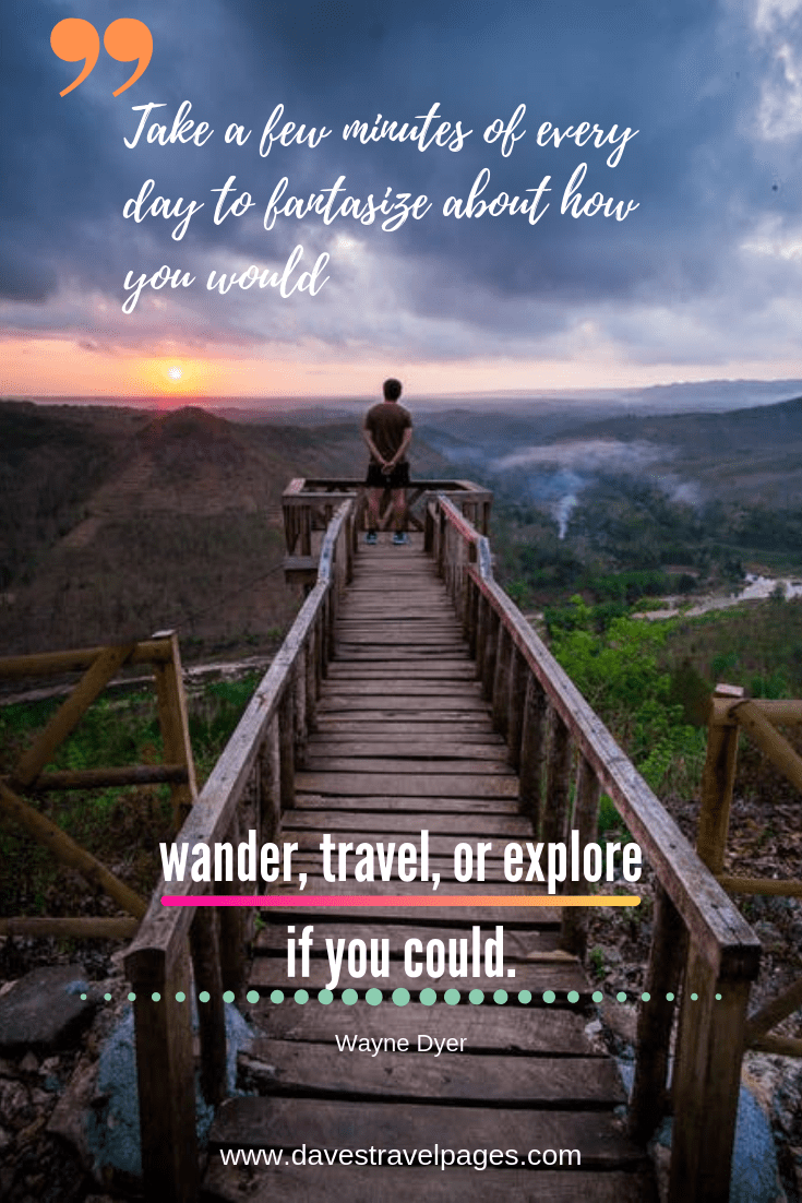 "Quotes that invoke wanderlust - ""Take a few minutes of every day to fantasize about how you would wander, travel, or explore if you could."