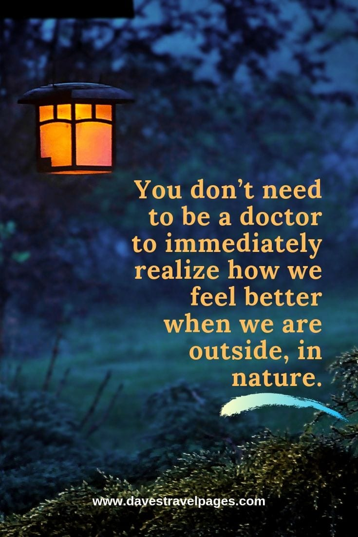 "Outdoor and Nature Quotes - ""You don't need to be a doctor to immediately realize how we feel better when we are outside, in nature."" – Unknown"
