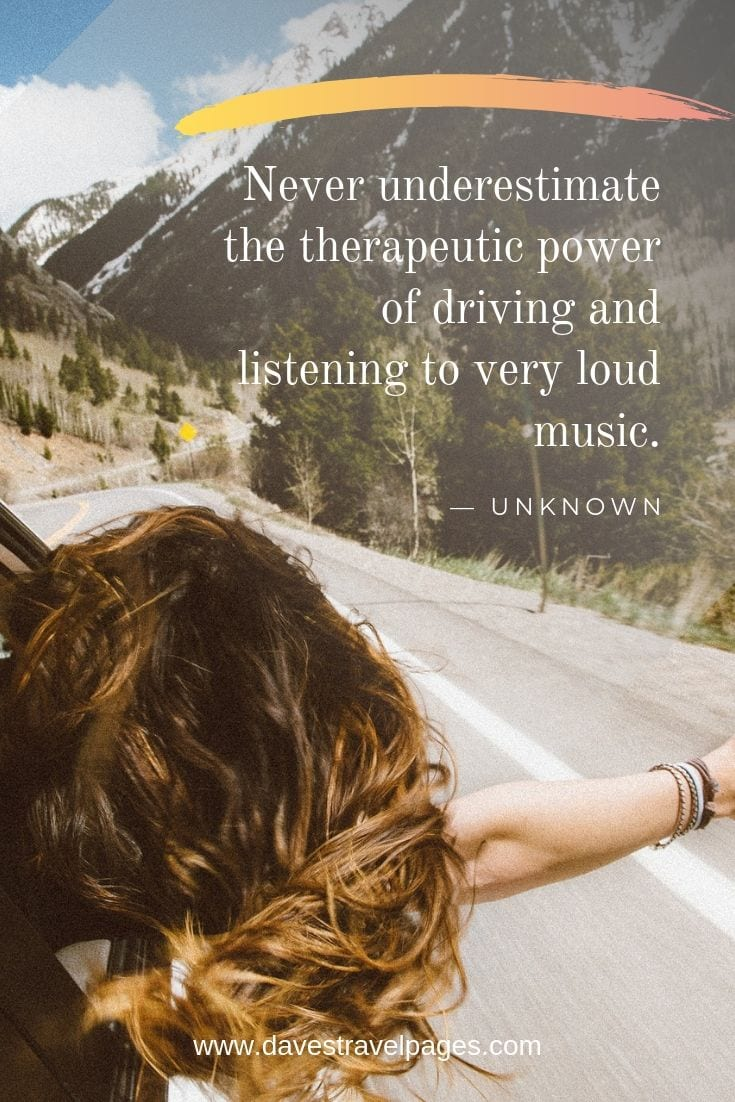 Driving quotes: Never underestimate the therapeutic power of driving and listening to very loud music.