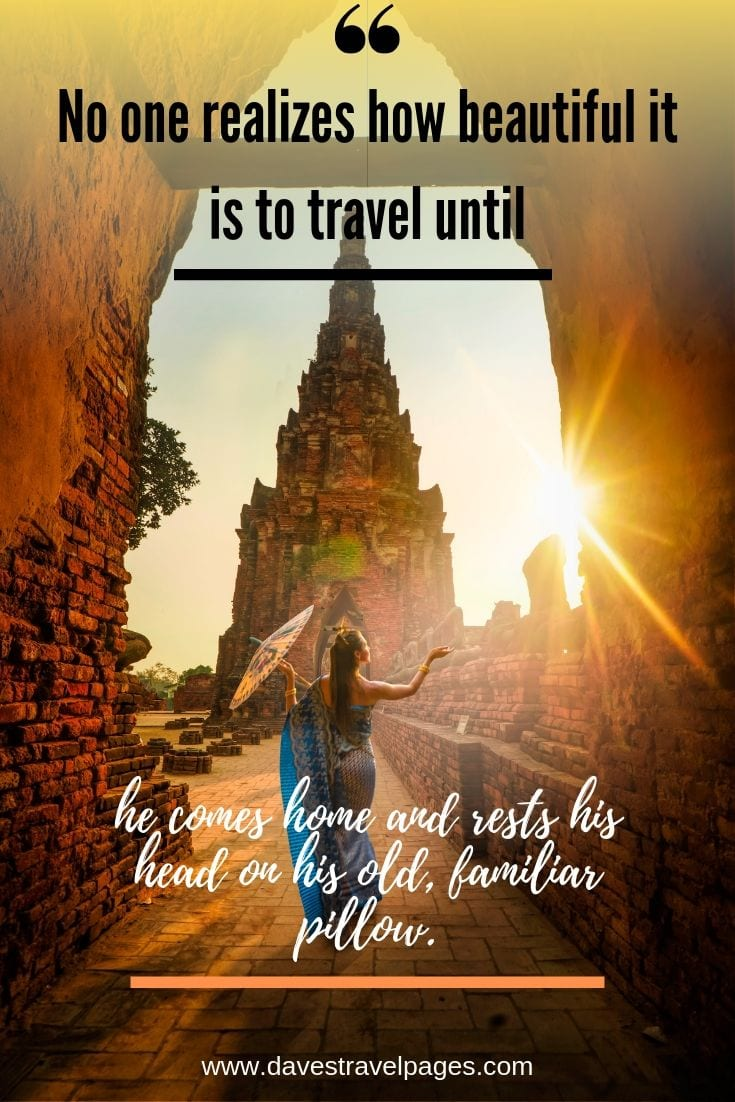"Travel sayings - ""No one realizes how beautiful it is to travel until he comes home and rests his head on his old, familiar pillow."""