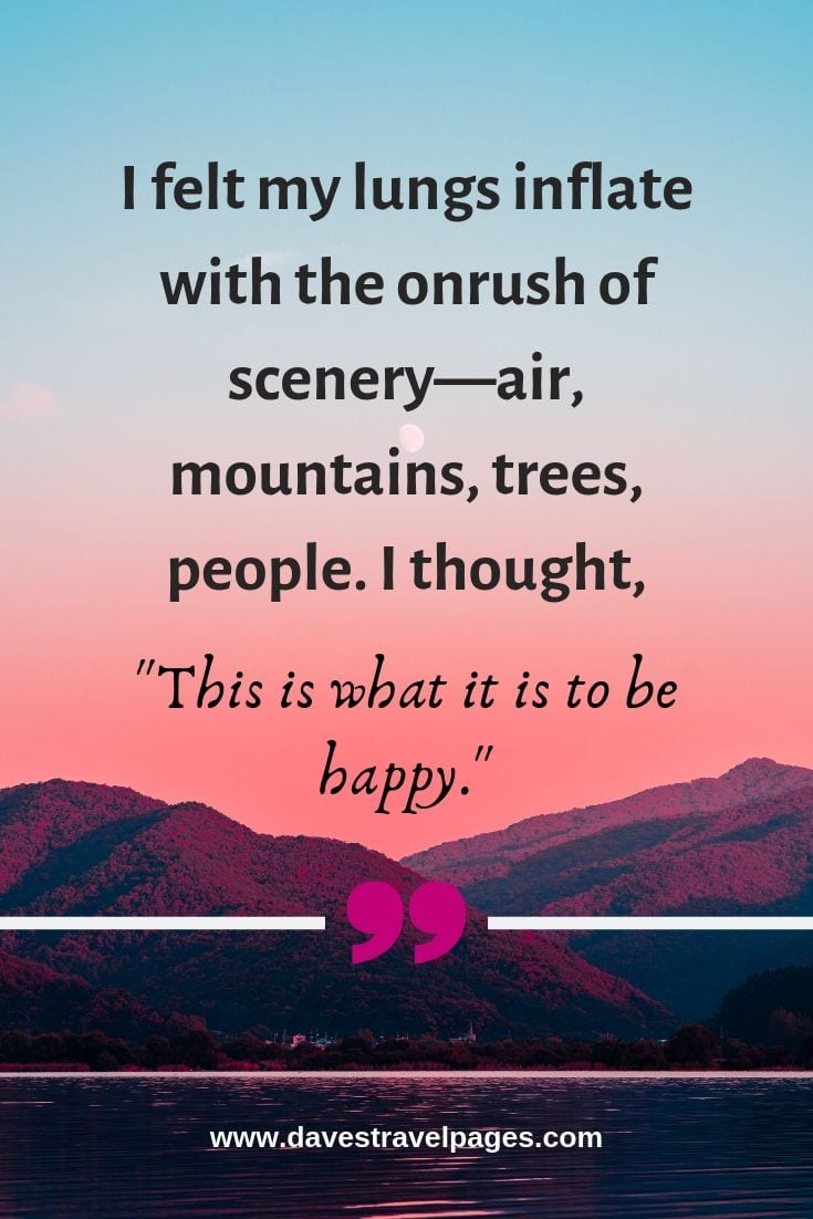 "Quotes about the Outdoors - ""I felt my lungs inflate with the onrush of scenery—air, mountains, trees, people. I thought, 'This is what it is to be happy."" – Sylvia Plath"