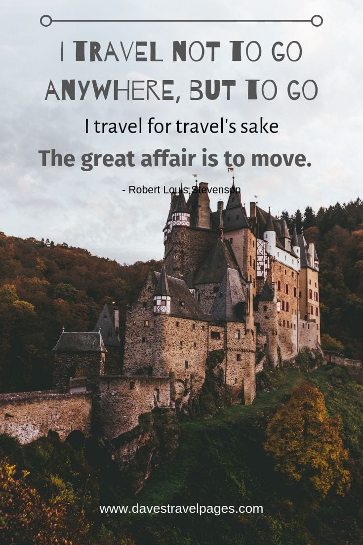 "Famous travel quotes - ""I travel not to go anywhere, but to go. I travel for travel's sake. The great affair is to move."""