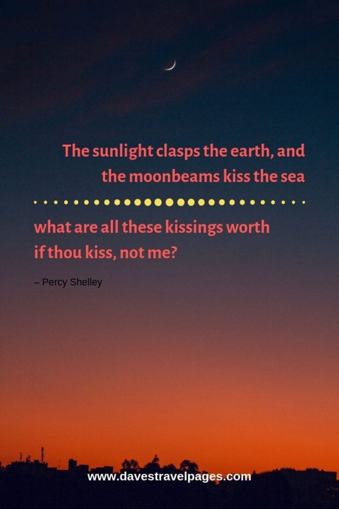 """Top quotes about nature - """"The sunlight clasps the earth, and the moonbeams kiss the sea: what are all these kissings worth if thou kiss, not me?"""" – Percy Shelley"""