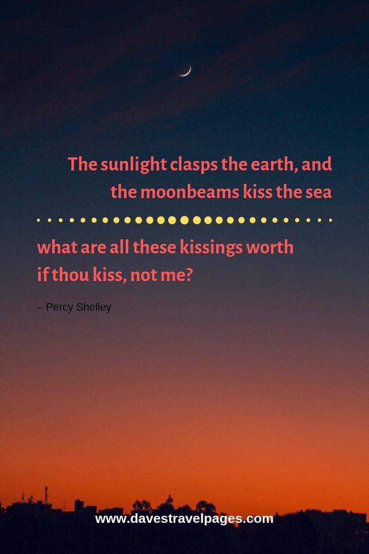 "Top quotes about nature - ""The sunlight clasps the earth, and the moonbeams kiss the sea: what are all these kissings worth if thou kiss, not me?"" – Percy Shelley"