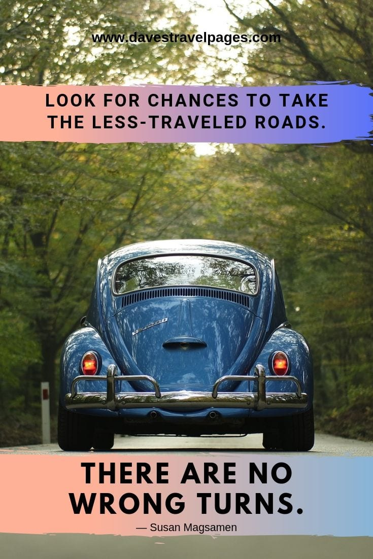 Road trip sayings - Look for chances to take the less-traveled roads. There are no wrong turns.