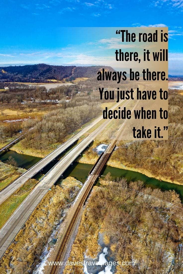 Road trip slogans - The road is there, it will always be there. You just have to decide when to take it.