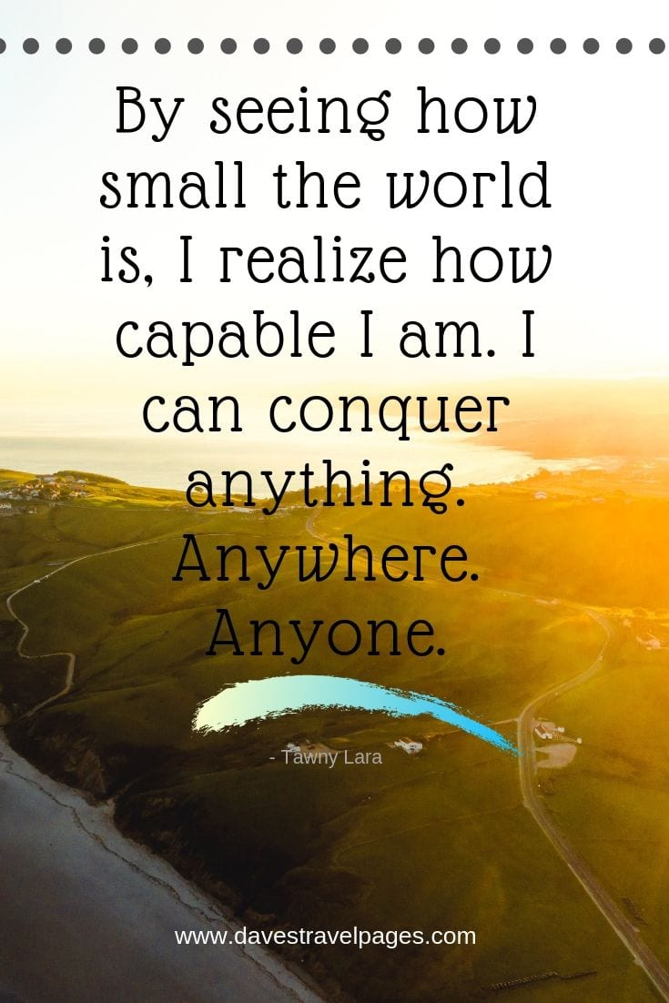 "Quotes that fuel wanderlust - ""By seeing how small the world is, I realize how capable I am. I can conquer anything. Anywhere. Anyone."""
