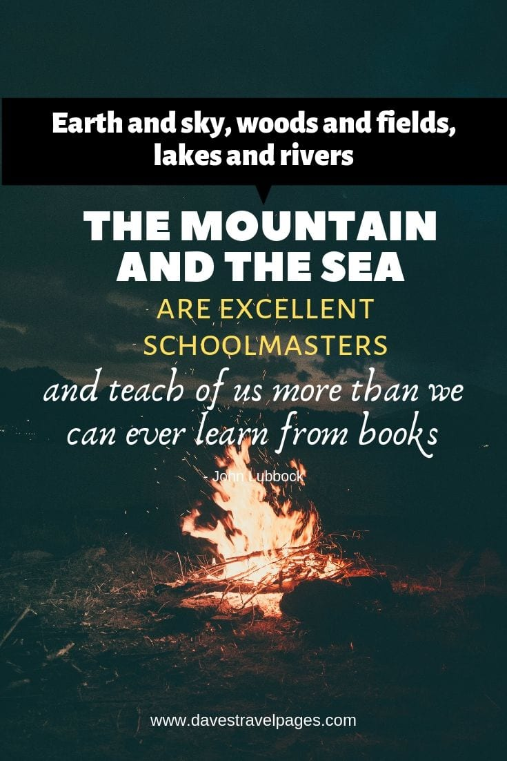 "Quotes about being outdoors - ""Earth and sky, woods and fields, lakes and rivers, the mountain and the sea, are excellent schoolmasters, and teach of us more than we can ever learn from books."""