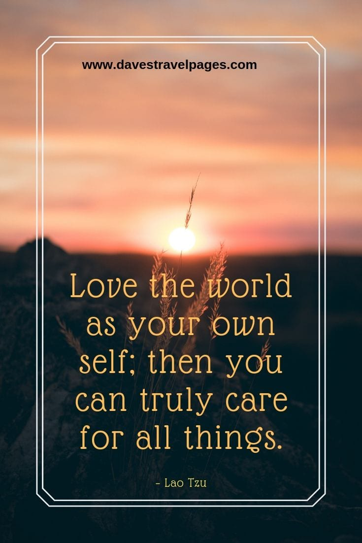 "Nature Quotes - ""Love the world as your own self; then you can truly care for all things."" – Lao Tzu"