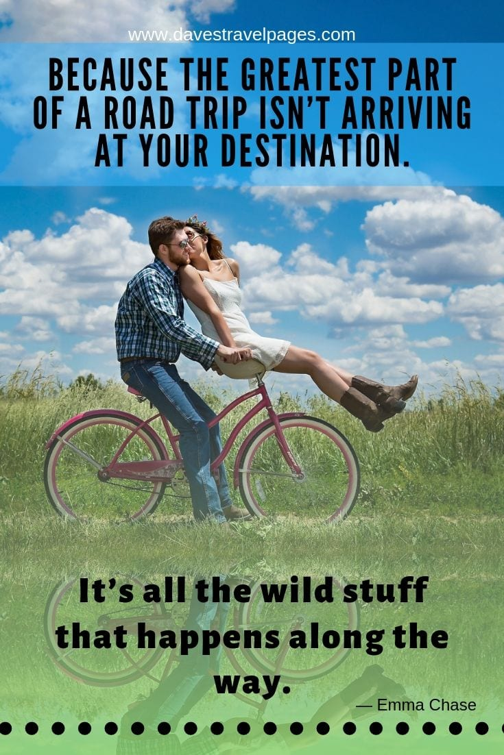 Best road trip quotes - Because the greatest part of a road trip isn't arriving at your destination. It's all the wild stuff that happens along the way.