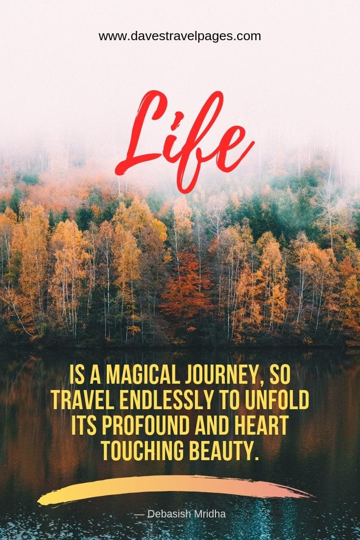 "Wanderlust quotations and sayings - ""Life is a magical journey, so travel endlessly to unfold its profound and heart touching beauty."""