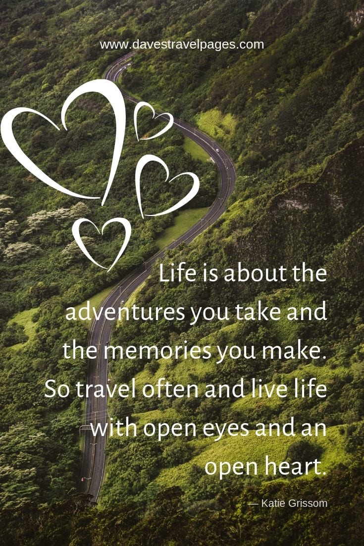 "Adventure travel quotes - ""Life is about the adventures you take and the memories you make. So travel often and live life with open eyes and an open heart."""