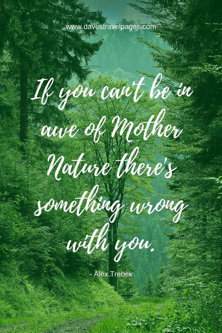 Nature and Outdoor Quotes: If you can't be in awe of Mother Nature, there's something wrong with you.