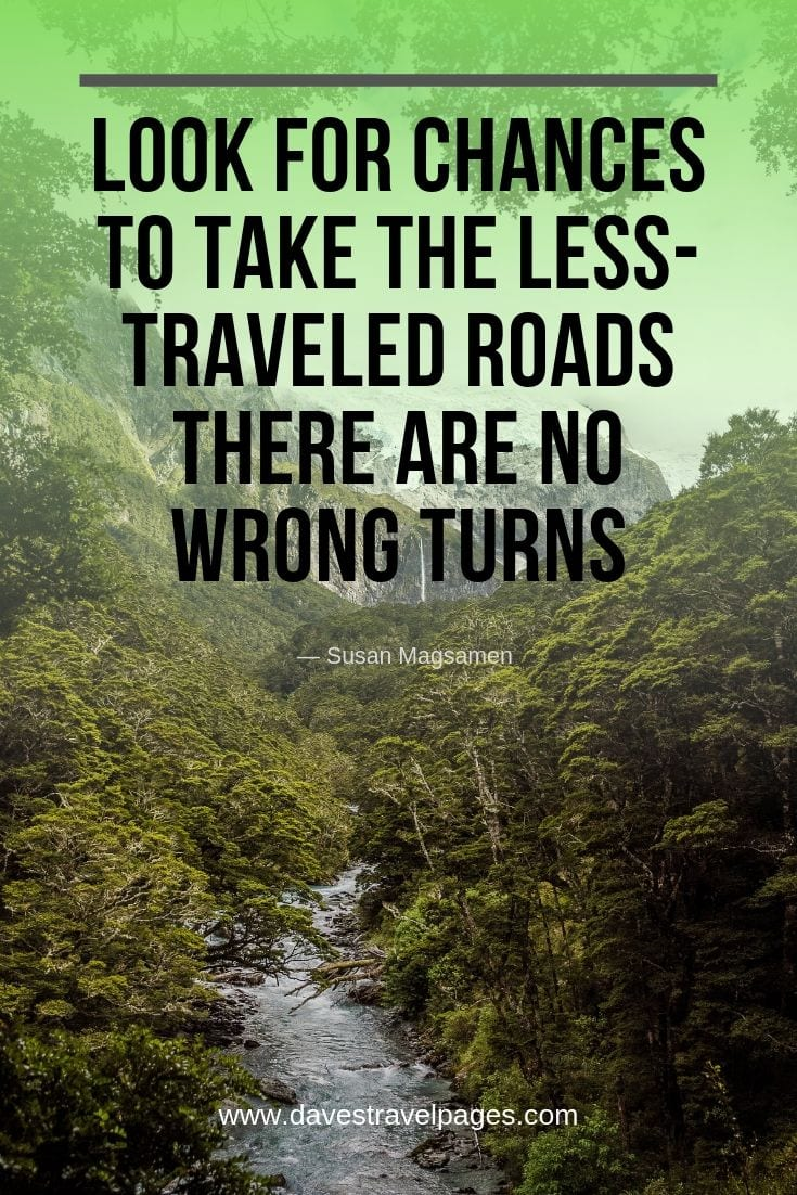 "Travel quotes to inspire wanderlust -""Look for chances to take the less-traveled roads. There are no wrong turns."""