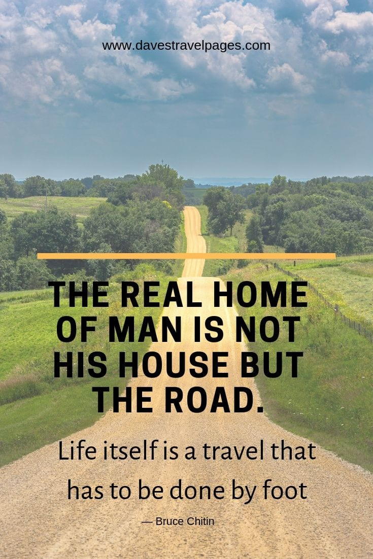 "Inspiring wanderlust quotes - ""The real home of man is not his house but the road. Life itself is a travel that has to be done by foot."""