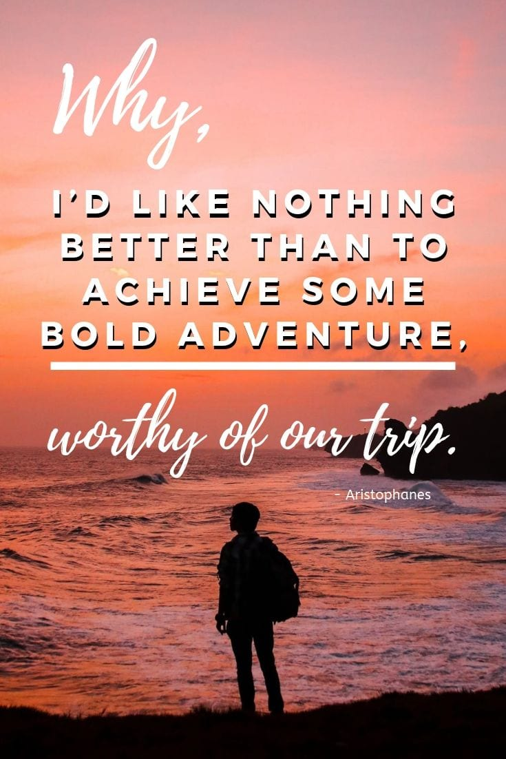 Why, I'd like nothing better than to achieve some bold adventure, worthy of our trip