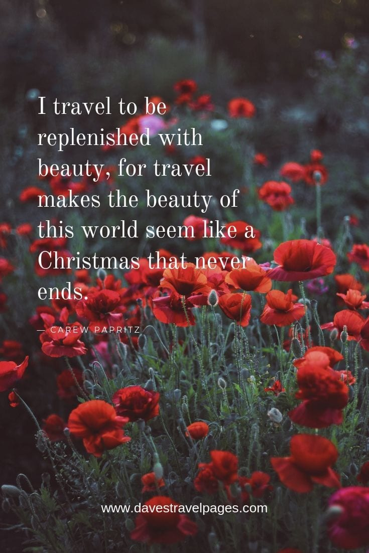 "Inspiring quotes about wanderlust: ""I travel to be replenished with beauty, for travel makes the beauty of this world seem like a Christmas that never ends."""