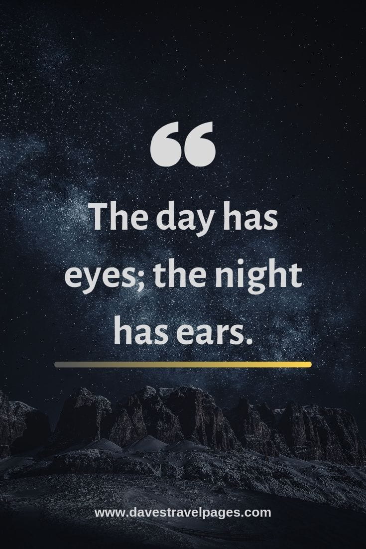 Travel Quotes: The day has eyes; the night has ears.