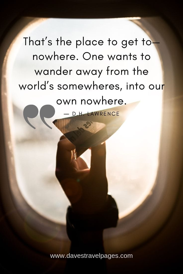 """That's the place to get to—nowhere. One wants to wander away from the world's somewheres, into our own nowhere."""