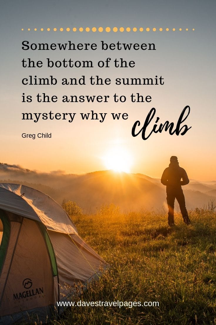 "Outdoor quotes - ""Somewhere between the bottom of the climb and the summit is the answer to the mystery why we climb."""""