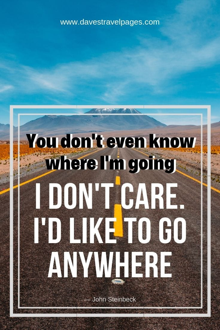 """You don't even know where I'm going."" ""I don't care. I'd like to go anywhere."" ― John Steinbeck"
