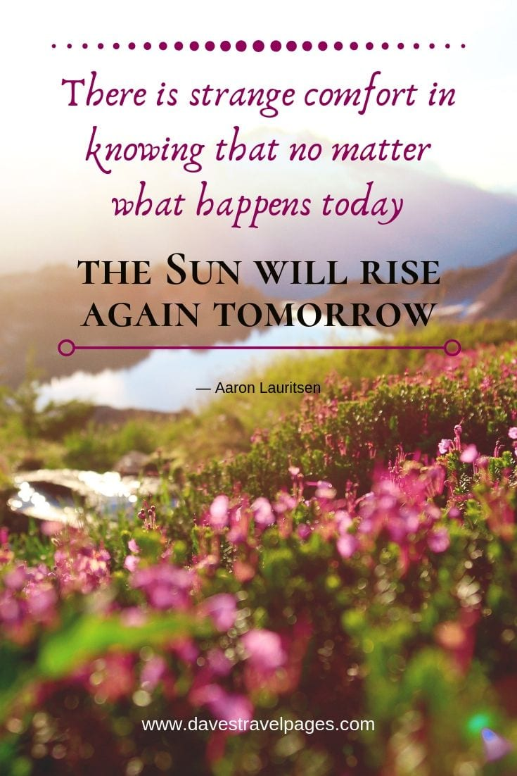 "Philosophical quotes - ""There is strange comfort in knowing that no matter what happens today, the Sun will rise again tomorrow."""