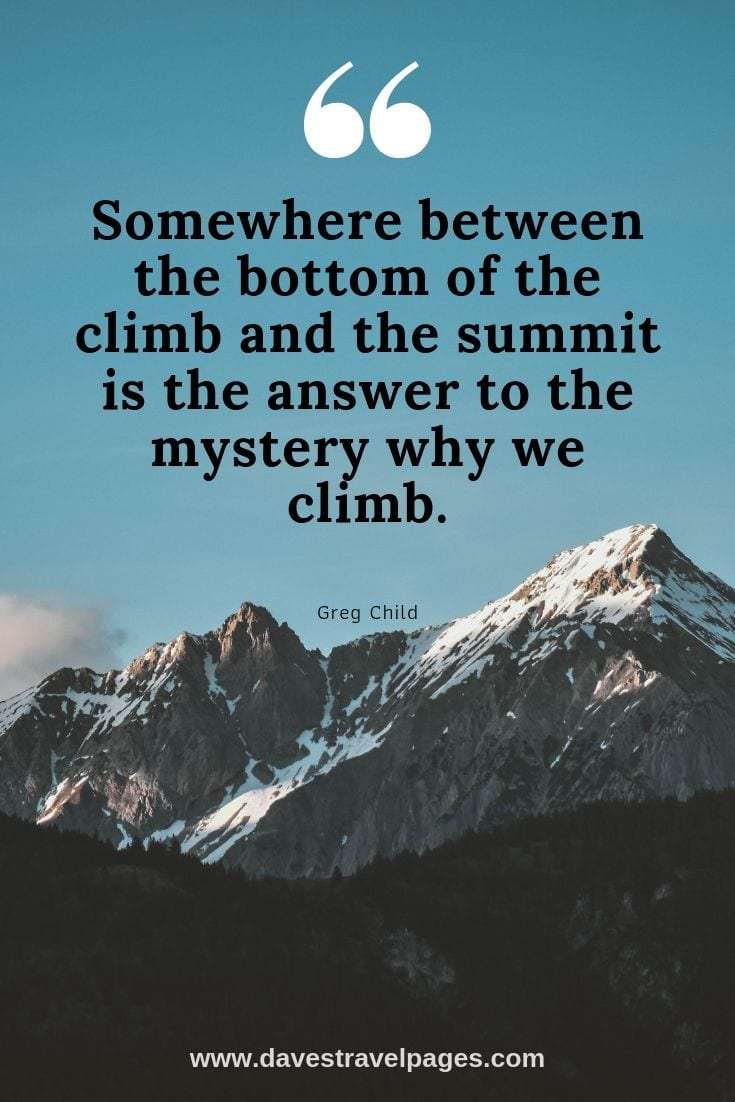 Quotes about mountain views - Somewhere between the bottom of the climb and the summit is the answer to the mystery why we climb.