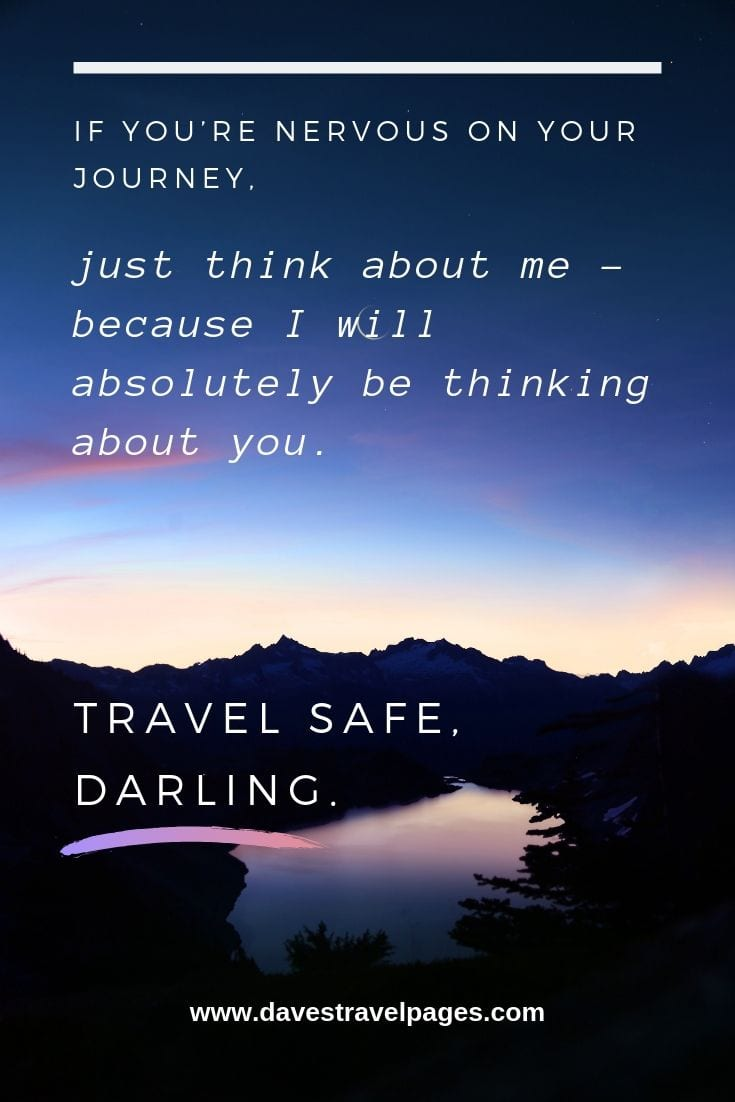 Nice travel quotes: If you're nervous on your journey, just think about me – because I will absolutely be thinking about you. Travel safe, darling.