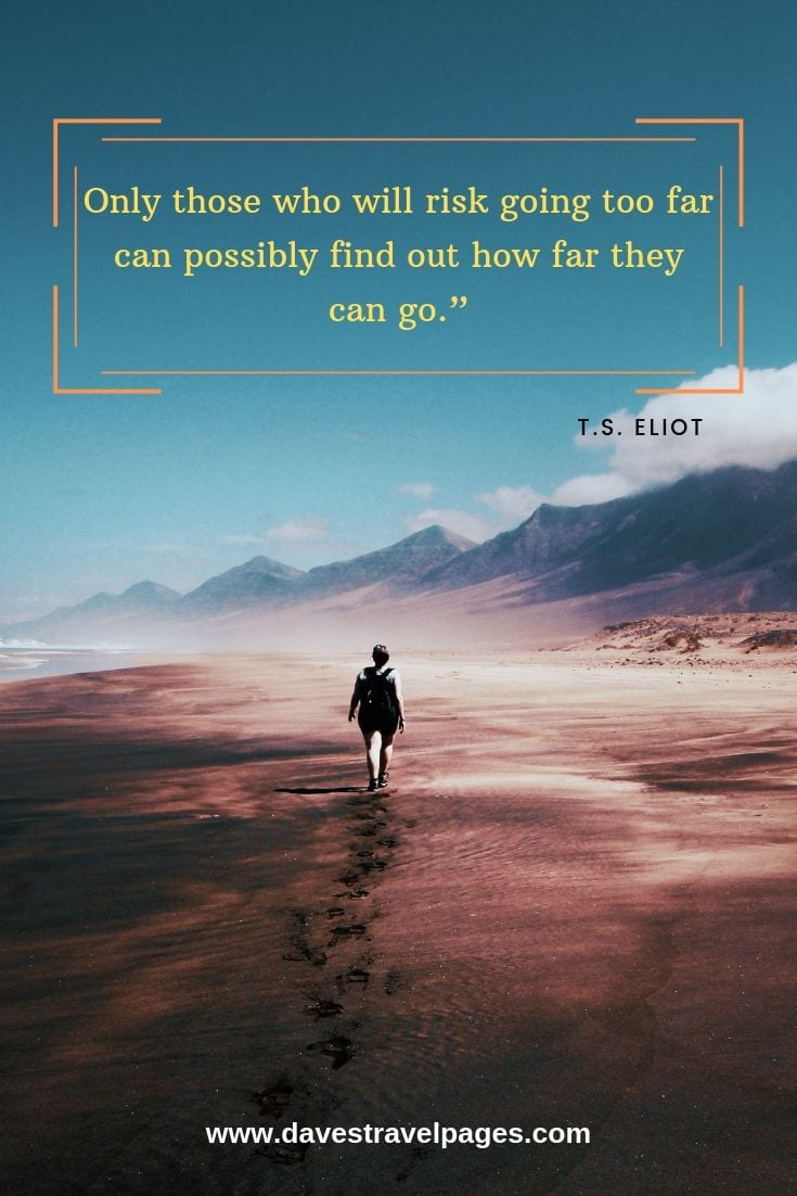 T.S. Eliot quotes - Only those who will risk going too far can possibly find out how far they can go.