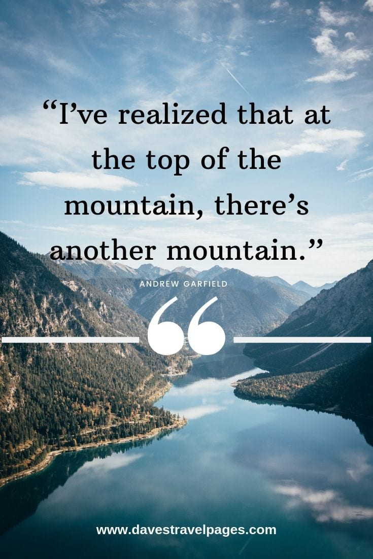 Conquer the mountains - I've realized that at the top of the mountain, there's another mountain.